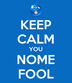 Poster: KEEP CALM YOU NOME FOOL