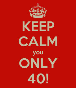 Poster: KEEP CALM you ONLY 40!