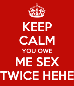 Poster: KEEP CALM YOU OWE ME SEX TWICE HEHE