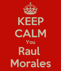 Poster: KEEP CALM You Raul  Morales