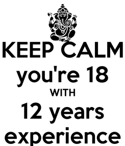Poster: KEEP CALM you're 18 WITH 12 years experience