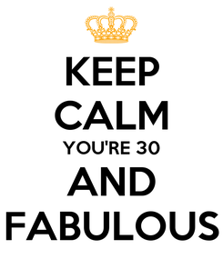 Poster: KEEP CALM YOU'RE 30 AND FABULOUS