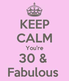 Poster: KEEP CALM You're 30 &  Fabulous