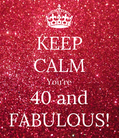 Poster: KEEP CALM You're 40 and FABULOUS!