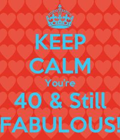 Poster: KEEP CALM You're 40 & Still FABULOUS!