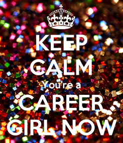 Poster: KEEP CALM You're a CAREER GIRL NOW