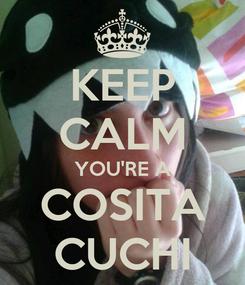Poster: KEEP CALM YOU'RE A COSITA CUCHI