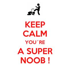 Poster: KEEP CALM YOU´RE A SUPER NOOB !
