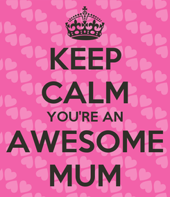 Poster: KEEP CALM YOU'RE AN AWESOME MUM