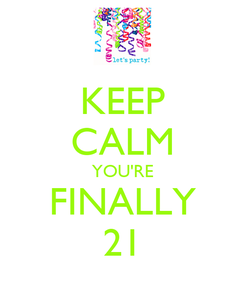 Poster: KEEP CALM YOU'RE FINALLY 21