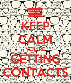 Poster: KEEP CALM YOU'RE GETTING CONTACTS