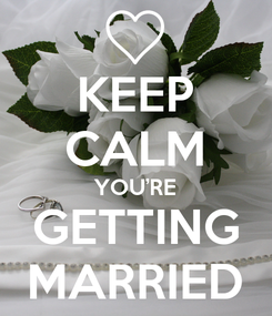 Poster: KEEP CALM YOU'RE GETTING MARRIED