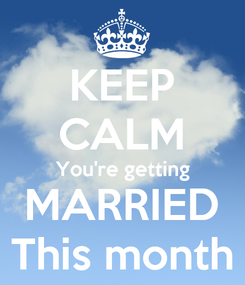 Poster: KEEP CALM You're getting MARRIED This month
