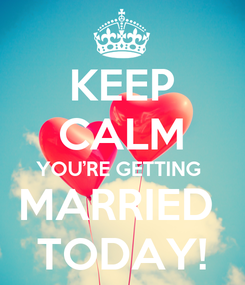 Poster: KEEP CALM YOU'RE GETTING  MARRIED  TODAY!