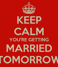 Poster: KEEP CALM YOU'RE GETTING MARRIED TOMORROW