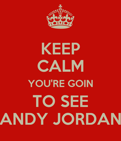 Poster: KEEP CALM YOU'RE GOIN TO SEE ANDY JORDAN