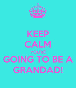 Poster: KEEP CALM YOU'RE GOING TO BE A GRANDAD!
