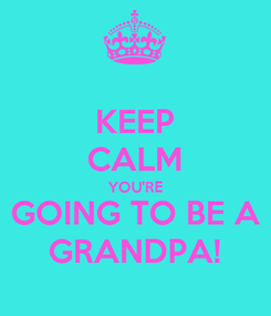 Poster: KEEP CALM YOU'RE GOING TO BE A GRANDPA!