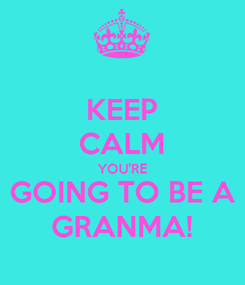 Poster: KEEP CALM YOU'RE GOING TO BE A GRANMA!