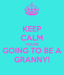 Poster: KEEP CALM YOU'RE GOING TO BE A GRANNY!