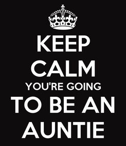 Poster: KEEP CALM YOU'RE GOING TO BE AN AUNTIE