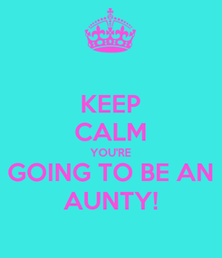 Poster: KEEP CALM YOU'RE GOING TO BE AN AUNTY!