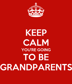 Poster: KEEP CALM YOU'RE GOING TO BE GRANDPARENTS