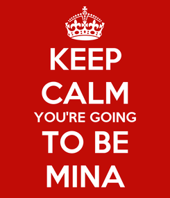 Poster: KEEP CALM YOU'RE GOING TO BE MINA