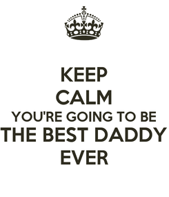 Poster: KEEP CALM YOU'RE GOING TO BE THE BEST DADDY EVER