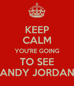 Poster: KEEP CALM YOU'RE GOING TO SEE ANDY JORDAN