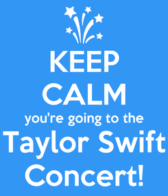 Poster: KEEP CALM you're going to the Taylor Swift Concert!