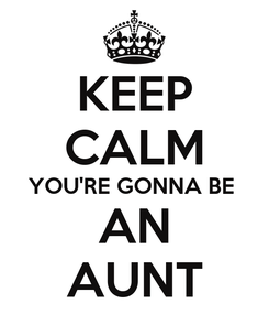 Poster: KEEP CALM YOU'RE GONNA BE  AN AUNT