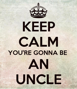 Poster: KEEP CALM YOU'RE GONNA BE  AN UNCLE
