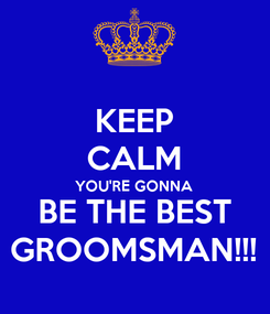 Poster: KEEP CALM YOU'RE GONNA  BE THE BEST GROOMSMAN!!!