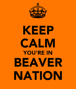 Poster: KEEP CALM YOU'RE IN BEAVER NATION