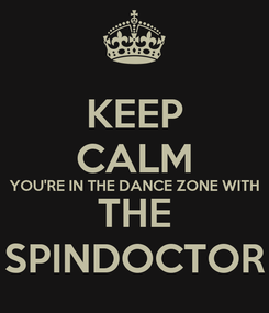 Poster: KEEP CALM YOU'RE IN THE DANCE ZONE WITH THE SPINDOCTOR