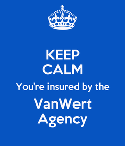 Poster: KEEP CALM You're insured by the VanWert Agency