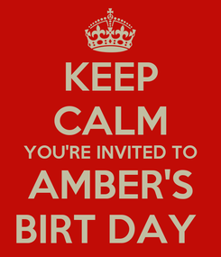 Poster: KEEP CALM YOU'RE INVITED TO AMBER'S BIRT DAY