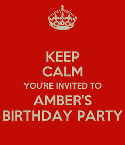 Poster: KEEP CALM YOU'RE INVITED TO AMBER'S BIRTHDAY PARTY