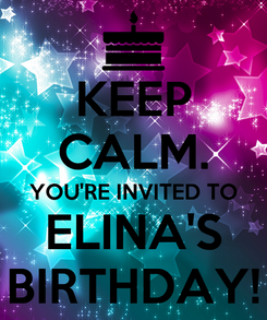 Poster: KEEP CALM. YOU'RE INVITED TO ELINA'S BIRTHDAY!