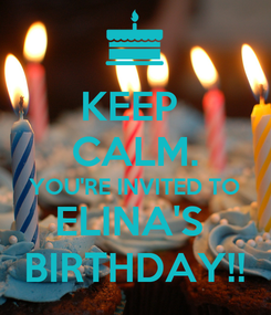 Poster: KEEP  CALM. YOU'RE INVITED TO ELINA'S  BIRTHDAY!!