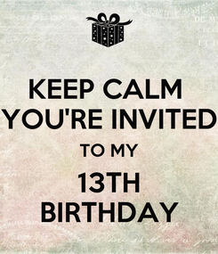 Poster: KEEP CALM  YOU'RE INVITED TO MY 13TH BIRTHDAY
