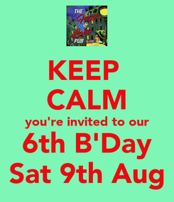 Poster: KEEP  CALM you're invited to our 6th B'Day Sat 9th Aug
