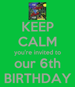 Poster: KEEP CALM you're invited to our 6th BIRTHDAY