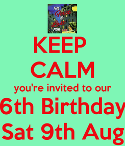 Poster: KEEP  CALM you're invited to our 6th Birthday Sat 9th Aug