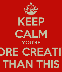 Poster: KEEP CALM YOU'RE MORE CREATIVE THAN THIS