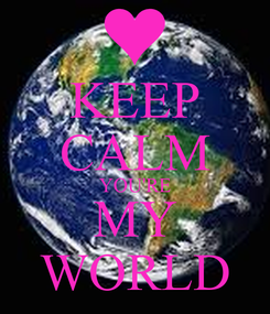 Poster: KEEP CALM YOU'RE MY WORLD