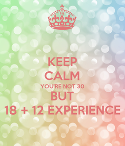 Poster: KEEP CALM YOU'RE NOT 30 BUT 18 + 12 EXPERIENCE