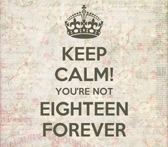 Poster: KEEP CALM! YOU'RE NOT EIGHTEEN FOREVER