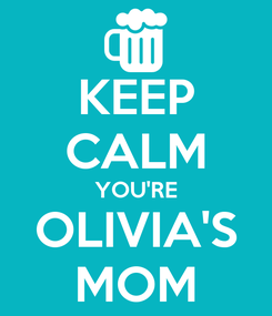 Poster: KEEP CALM YOU'RE OLIVIA'S MOM